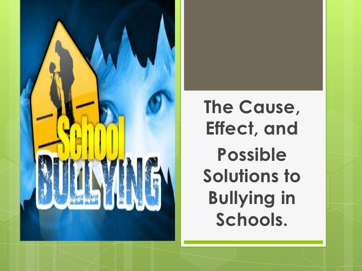 The Cause, Effect, and<br />Possible Solutions to Bullying in Schools.<br />