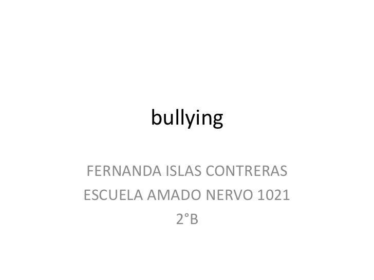 bullying<br />FERNANDA ISLAS CONTRERAS<br />ESCUELA AMADO NERVO 1021<br />2°B<br />