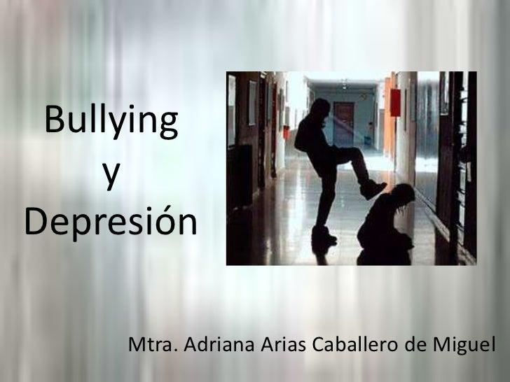 Bullyingy Depresión<br />Mtra. Adriana Arias Caballero de Miguel<br />