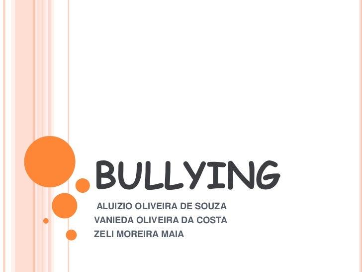 BULLYING<br /> ALUIZIO OLIVEIRA DE SOUZA<br />VANIEDA OLIVEIRA DA COSTA<br />ZELI MOREIRA MAIA<br />
