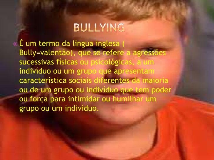 bullying<br />É um termo da língua inglesa ( Bully=valentão), que se refere a agressões sucessivas físicas ou psicológicas...