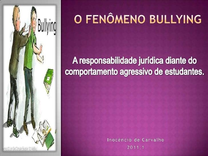 O FENÔMENO BULLYING<br />A responsabilidade jurídica diante do comportamento agressivo de estudantes.<br />Inocêncio de Ca...