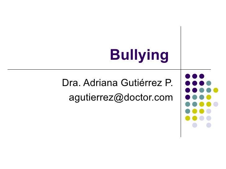 Bullying  Dra. Adriana Gutiérrez P. [email_address]