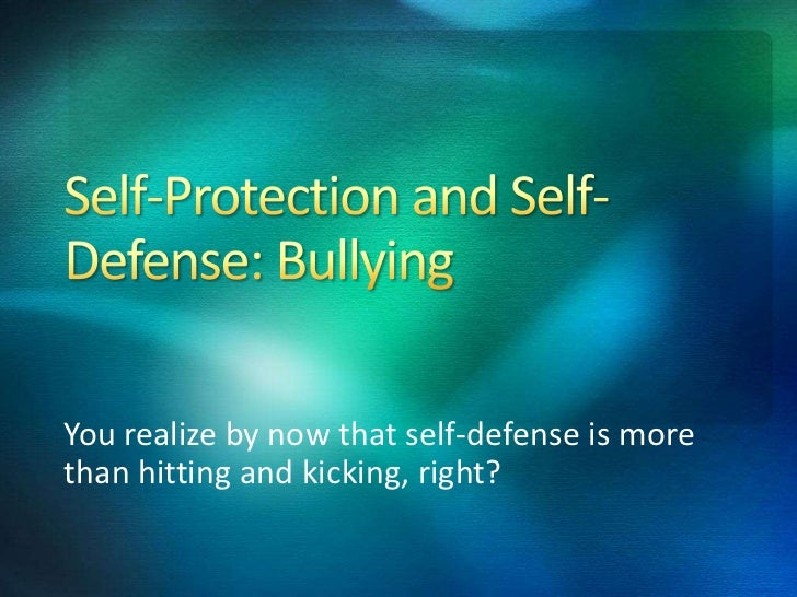 You realize by now that self-defense is morethan hitting and kicking, right?