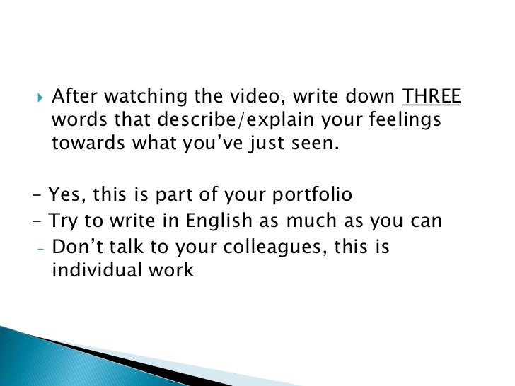    After watching the video, write down THREE    words that describe/explain your feelings    towards what you've just se...