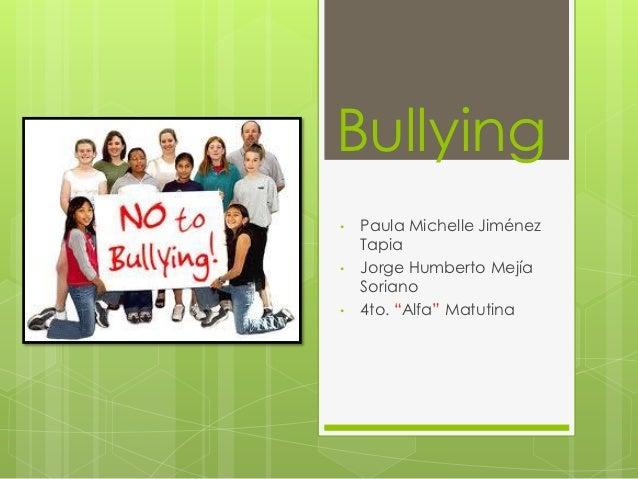 "Bullying•   Paula Michelle Jiménez    Tapia•   Jorge Humberto Mejía    Soriano•   4to. ""Alfa"" Matutina"