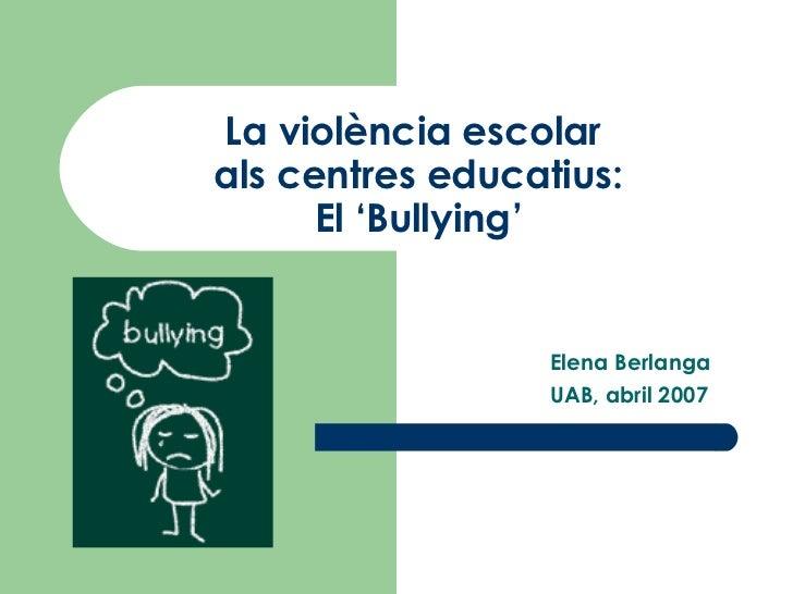La violència escolar  als centres educatius: El 'Bullying' Elena Berlanga UAB, abril 2007