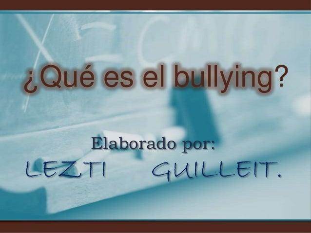 ¿Qué es el bullying?     Elaborado por:LEZTI      GUILLEIT.
