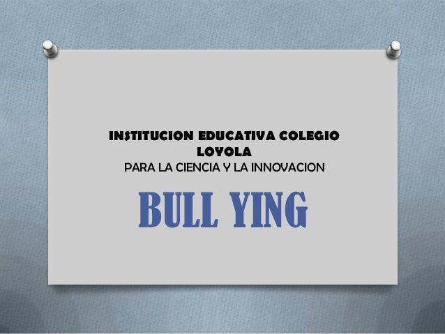 INSTITUCION EDUCATIVA COLEGIO            LOYOLA PARA LA CIENCIA Y LA INNOVACION   BULL YING