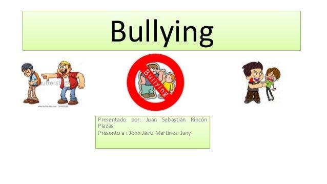 Bullying Presentado por: Juan Sebastián Rincón Plazas Presento a : John Jairo Martínez Jany
