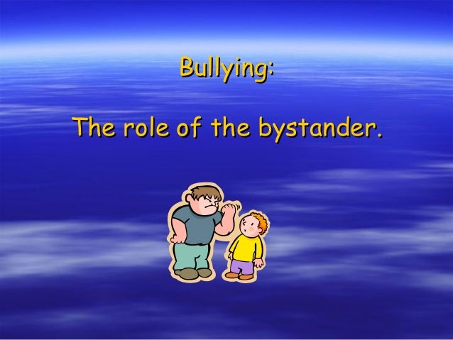 Bullying:Bullying: The role of the bystander.The role of the bystander.
