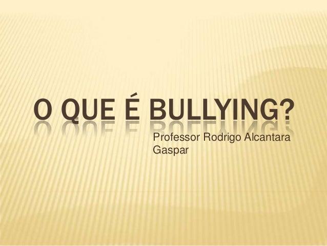 O QUE É BULLYING? Professor Rodrigo Alcantara Gaspar
