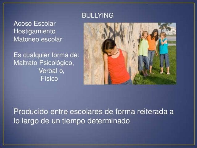 BULLYING  Acoso Escolar Hostigamiento Matoneo escolar Es cualquier forma de: Maltrato Psicológico, Verbal o, Físico  Produ...