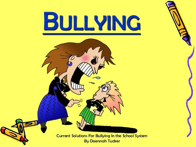 BULLYING  Current Solutions For Bullying In the School System By Daennah Tucker