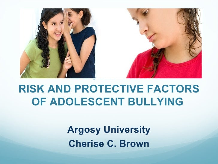 THE BULLY WITHINRISK AND PROTECTIVE FACTORS  OF ADOLESCENT BULLYING       Argosy University       Cherise C. Brown