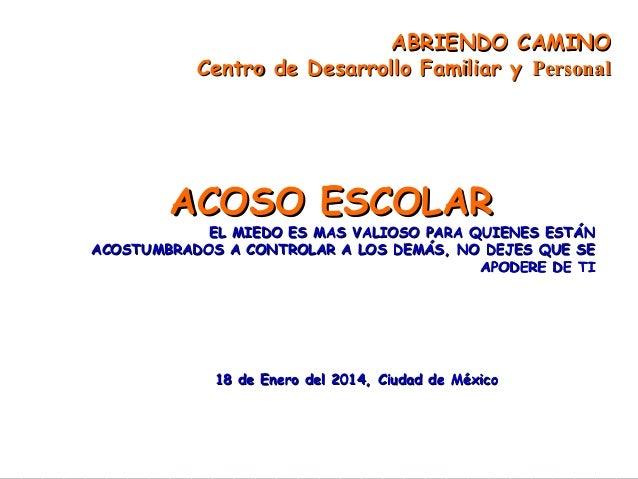 ABRIENDO CAMINO Centro de Desarrollo Familiar y Personal  ACOSO ESCOLAR  EL MIEDO ES MAS VALIOSO PARA QUIENES ESTÁN ACOSTU...