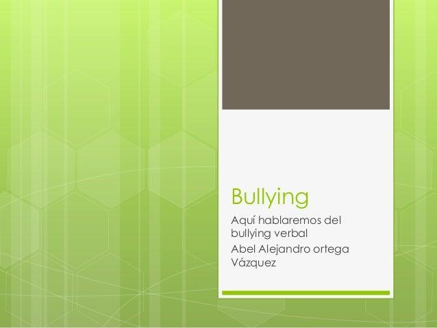 Bullying  Aquí hablaremos del  bullying verbal  Abel Alejandro ortega  Vázquez