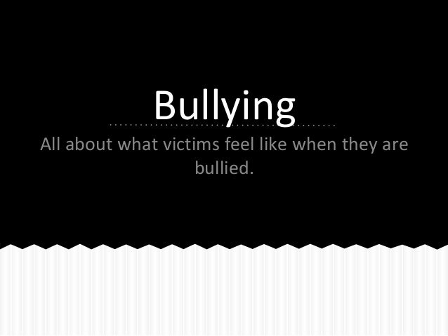 Bullying All about what victims feel like when they are bullied.