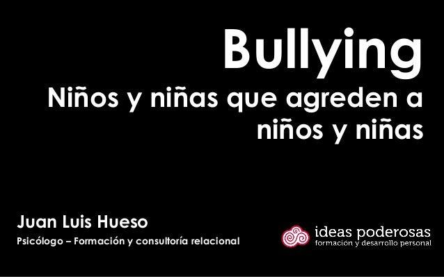 Bullying Niños y niñas que agreden a niños y niñas Juan Luis Hueso Psicólogo – Formación y consultoría relacional
