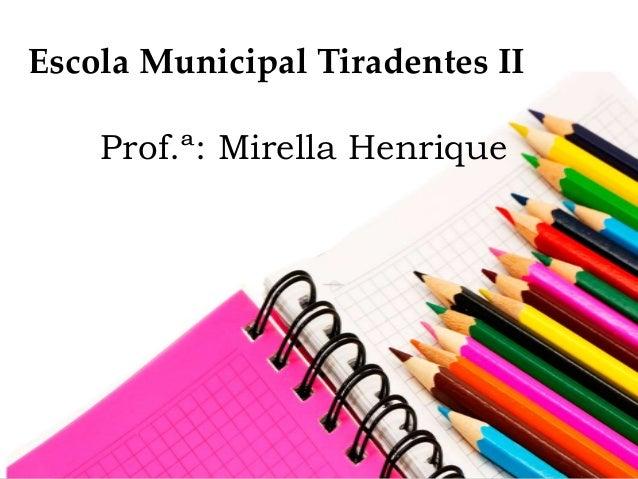 Escola Municipal Tiradentes II Prof.ª: Mirella Henrique