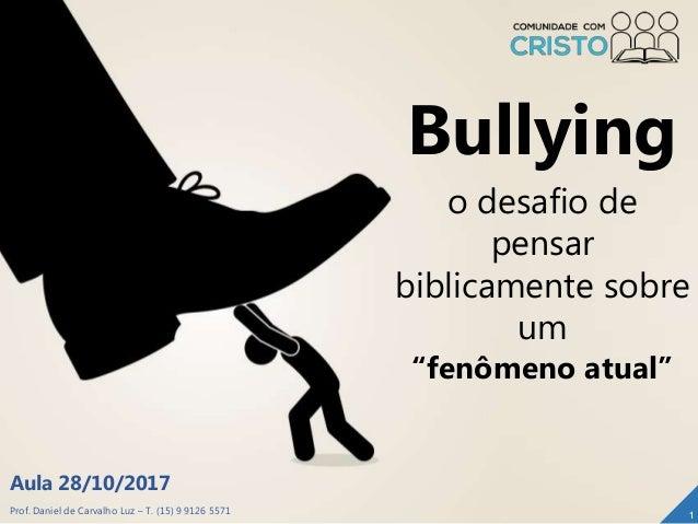"""Prof. Daniel de Carvalho Luz – T. (15) 9 9126 5571 Aula 28/10/2017 1 Bullying o desafio de pensar biblicamente sobre um """"f..."""