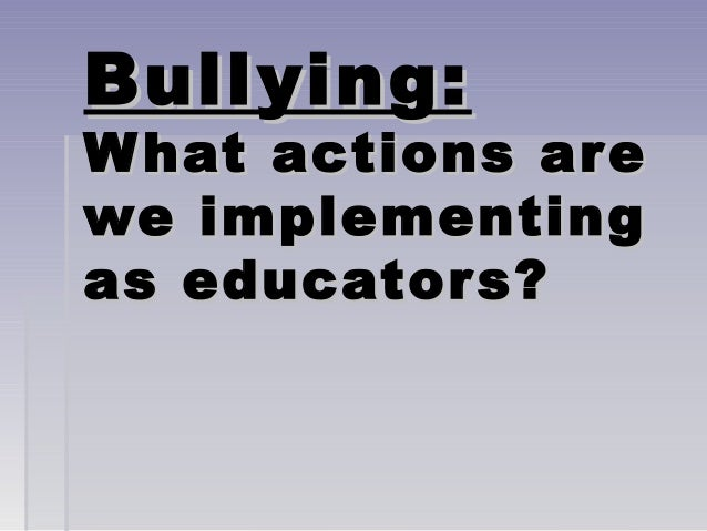 Bullying:  W hat actions are we implementing as educator s?