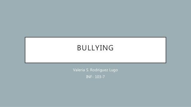 BULLYING Valeria S. Rodríguez Lugo INF- 103-7