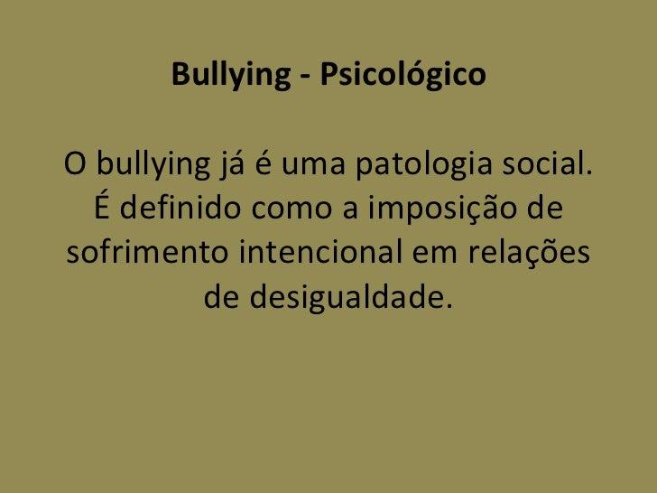 Bullying - Psicológico  O bullying já é uma patologia social. É definido como a imposição de sofrimento intencional em re...