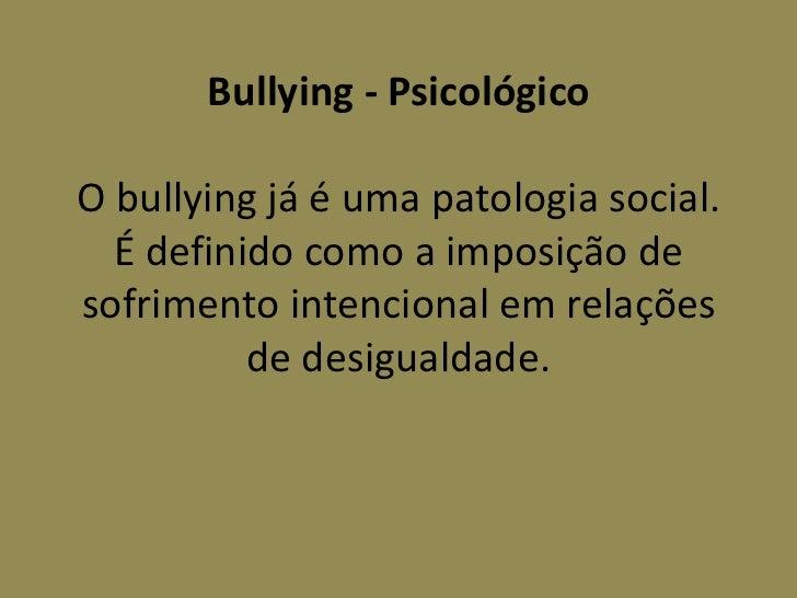 Bullying - PsicológicoO bullying já é uma patologia social.  É definido como a imposição desofrimento intencional em relaç...