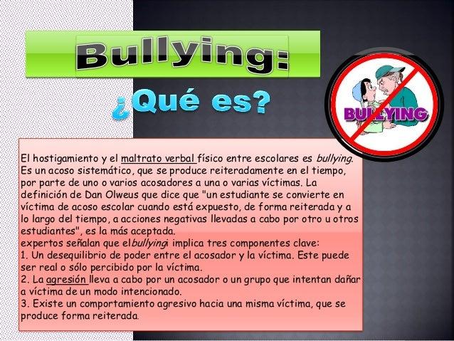 El hostigamiento y el maltrato verbal físico entre escolares es bullying. Es un acoso sistemático, que se produce reiterad...