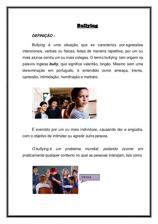 Bullying     DEFINIÇÃO :     Bullying é uma situação que se caracteriza por agressõesintencionais, verbais ou físicas, fei...