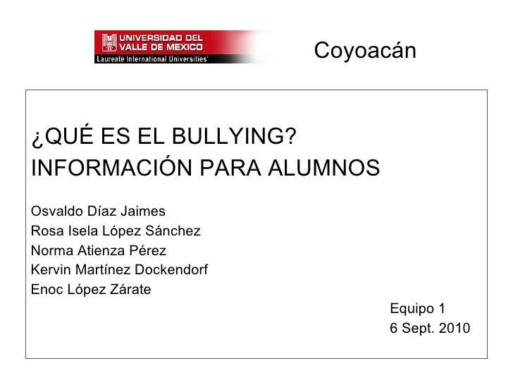 Coyoacán <ul><li>¿QUÉ ES EL BULLYING? </li></ul><ul><li>INFORMACIÓN PARA ALUMNOS </li></ul><ul><li>Osvaldo Díaz Jaimes </l...