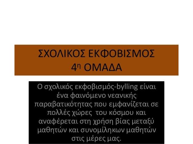 ΣΧΟΛΙΚΟΣ ΕΚΦΟΒΙΣΜΟΣ 4η ΟΜΑΔΑ Ο σχολικός εκφοβισμός-bylling είναι ένα φαινόμενο νεανικής παραβατικότητας που εμφανίζεται σε...