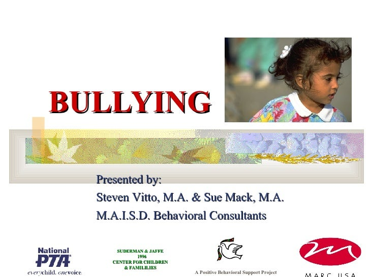 BULLYING Presented by: Steven Vitto, M.A. & Sue Mack, M.A. M.A.I.S.D. Behavioral Consultants A Positive Behavioral Support...