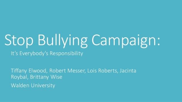 Stop Bullying Campaign: It's Everybody's Responsibility Tiffany Elwood, Robert Messer, Lois Roberts, Jacinta Roybal, Britt...