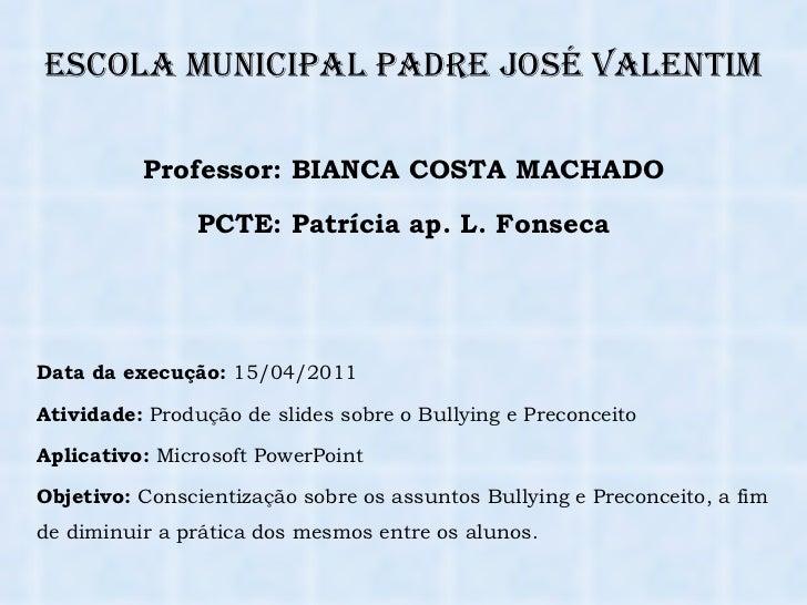 Escola Municipal Padre José Valentim Data da execução:  15/04/2011 Atividade:  Produção de slides sobre o Bullying e Preco...