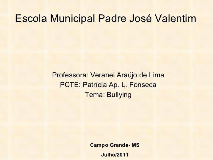 Escola Municipal Padre José Valentim Professora: Veranei Araújo de Lima PCTE: Patrícia Ap. L. Fonseca Tema: Bullying Campo...