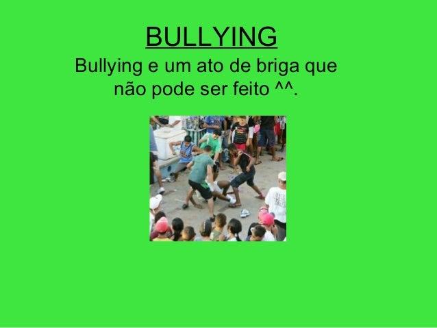 BULLYING Bullying e um ato de briga que não pode ser feito ^^.