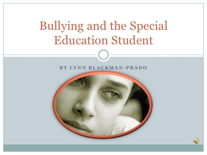 Bullying and the Special  Education Student   BY LYNN BLACKMAN-PRADO