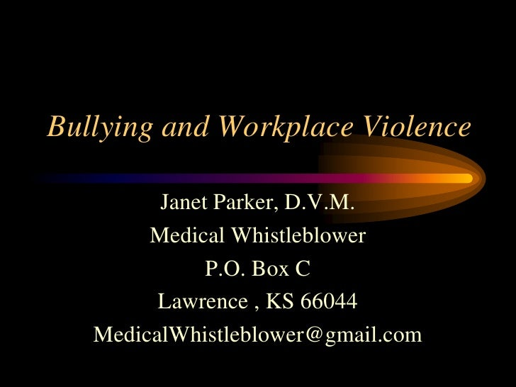 Bullying and Workplace Violence<br />Janet Parker, D.V.M.<br />Medical Whistleblower<br />P.O. Box C<br />Lawrence , KS 66...
