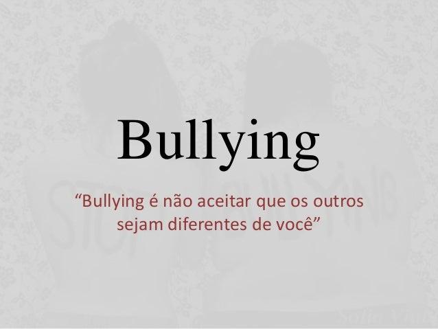 """Bullying """"Bullying é não aceitar que os outros sejam diferentes de você"""""""