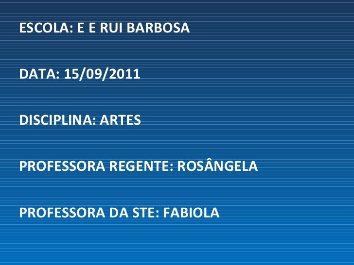 <ul><li>ESCOLA: E E RUI BARBOSA </li></ul><ul><li>DATA: 15/09/2011 </li></ul><ul><li>DISCIPLINA: ARTES </li></ul><ul><li>P...