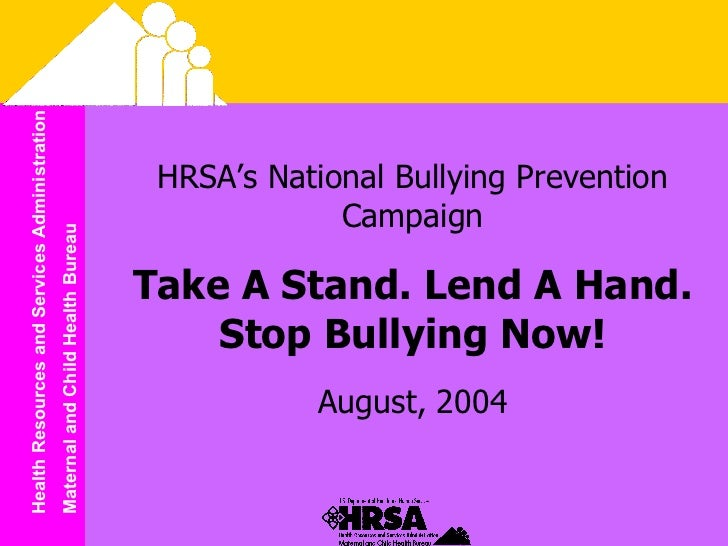 HRSA's National Bullying Prevention Campaign Take A Stand. Lend A Hand. Stop Bullying Now! August, 2004
