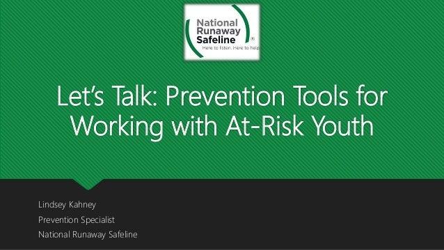 Let's Talk: Prevention Tools for Working with At-Risk Youth Lindsey Kahney Prevention Specialist National Runaway Safeline