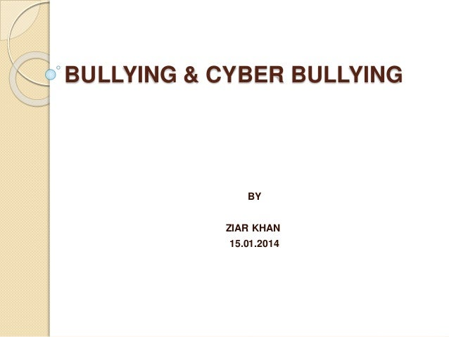 BULLYING & CYBER BULLYING BY ZIAR KHAN 15.01.2014
