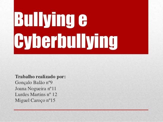 Bullying eCyberbullyingTrabalho realizado por:Gonçalo Balão nº9Joana Nogueira nº11Lurdes Martins nº 12Miguel Caroço nº15