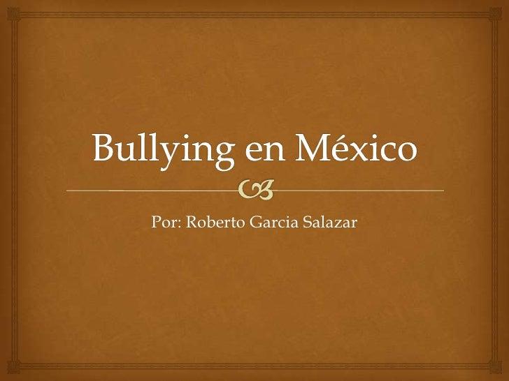 Bullying en México<br />Por: Roberto Garcia Salazar<br />