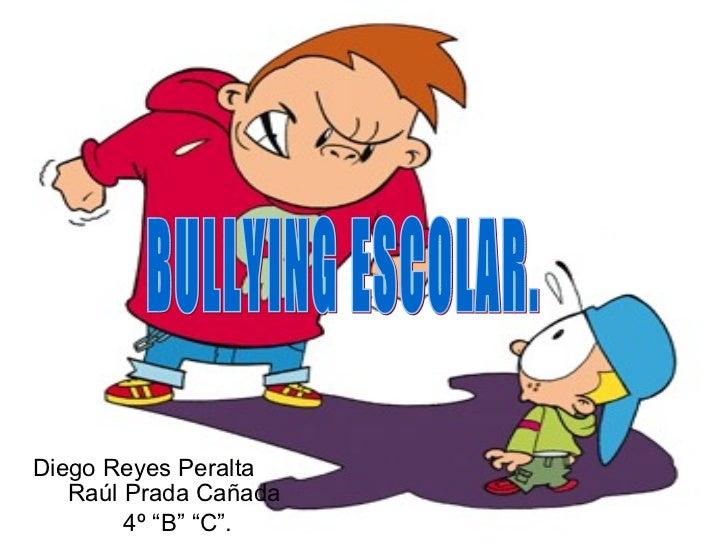 "Diego Reyes Peralta  Raúl Prada Cañada  4º ""B"" ""C"". BULLYING ESCOLAR."
