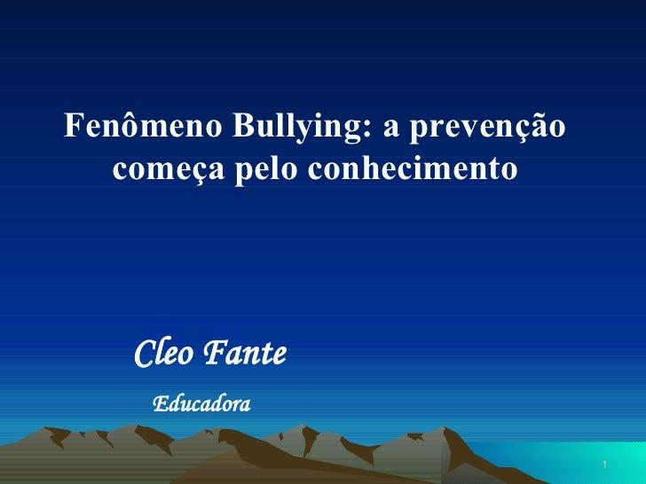 Fenômeno Bullying: a prevenção   começa pelo conhecimento    Cleo Fante     Educadora                                 1