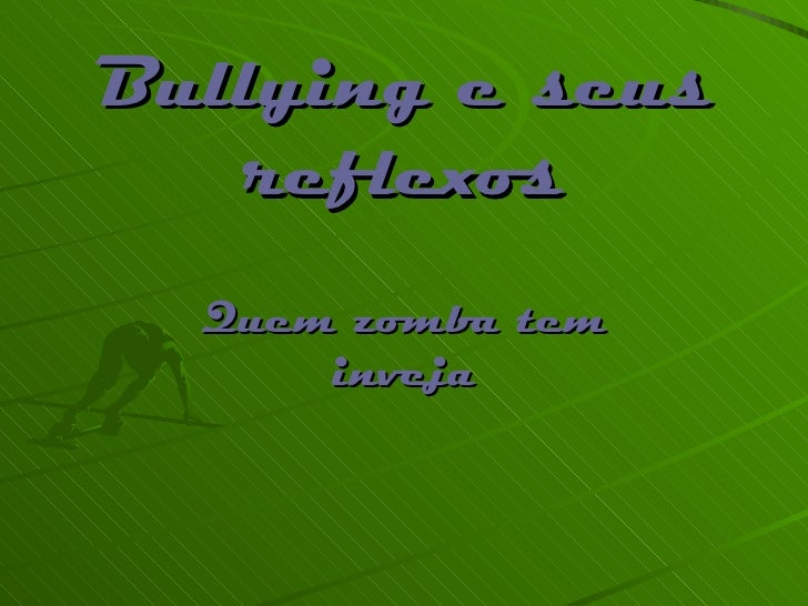 Bullying e seus reflexos Quem zomba tem inveja